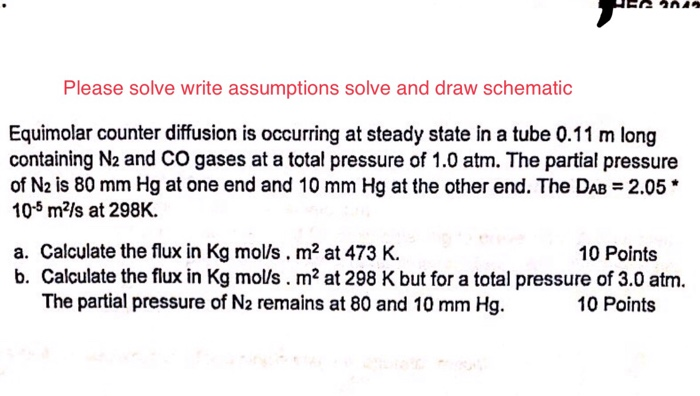 Please solve write assumptions solve and draw schematic Equimolar counter diffusion is occurring at steady state in a tube 0.11 m long containing № and CO gases at a total pressure of 1.0 atm. The partial pressure of N2 is 80 mm Hg at one end and 10 mm Hg at the other end. The DAB 2.05* 10-5 m2ls at 298K. a. Calculate the flux in Kg mols. m2 at 473 K. b. Calculate the flux in Kg molls. m2 at 298 K but for a total pressure of 3.0 atm. 10 Points The partial pressure of N2 remains at 80 and 10 mm Hg. 10 Points