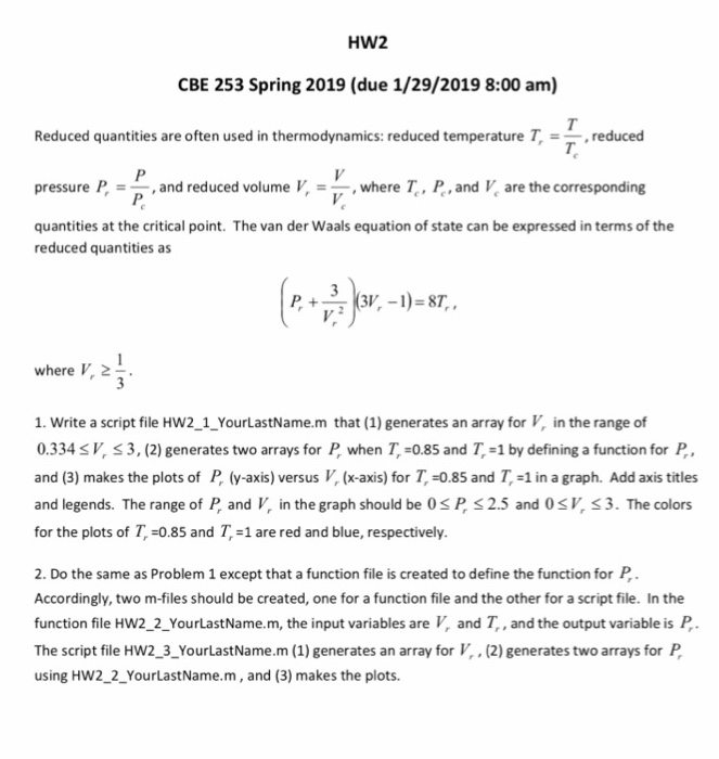 HW2 CBE 253 Spring 2019 (due 1/29/2019 8:00 am) Reduced quantities are often used in thermodynamics: reduced temperature T, =-, reduced pressure P,--, and reduced volume V, =-, where Tc, P, and V, are the corresponding quantities at the critical point. The van der Waals equation of state can be expressed in terms of the T. reduced quantities as where V, 2 1. Write a script file HW2_1_YourLastName.m that (1) generates an array for V, in the range of 0.334 SV, S 3, (2) generates two arrays for P when T,-0.85 and T-1 by defining a function for P and (3) makes the plots of P (y-axis) versus V, (x-axis) for T-0.85 and T,-1 in a graph. Add axis titles and legends. The range of P and V in the graph should be 0sP S2.5 and 0sV, S 3. The colors for the plots of T-0.85 and T,-1 are red and blue, respectively. 2. Do the same as Problem 1 except that a function file is created to define the function for P Accordingly, two m-files should be created, one for a function file and the other for a script file. In the function file HW2_2_YourlastName.m, the input variables are V, and T,, and the output variable is P, The script file HW2_3_YourLastName.m (1) generates an array for V.(2) generates two arrays for P using HW2_2_YourLastName.m, and (3) makes the plots.