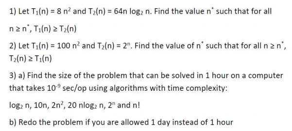 1) Let Ti(n) 8 n2 and T2(n) 64n log? n. Find the value n such that for all n 2 n, Tiln) 2 T2(n) 2) Let T1(n) = 100 n2 and T2(n) = 2. Find the value of n such that for all n 2 n, T2(n) 2 Tiln) 3) a) Find the size of the problem that can be solved in 1 hour on a computer that takes 109 sec/op using algorithms with time complexity: log2 n, 10n, 2n2, 20 nlog n, 2 and n! b) Redo the problem if you are allowed 1 day instead of 1 hour