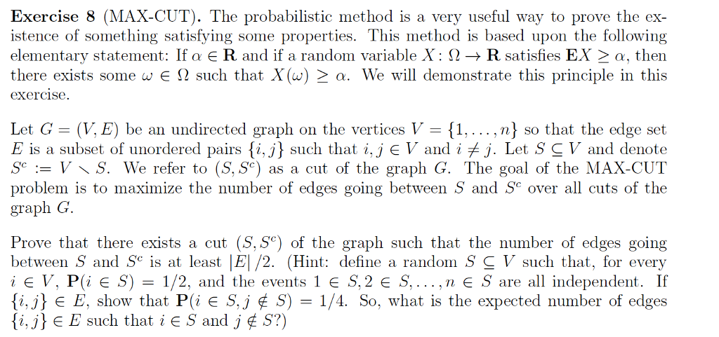 Exercise 8 (MAX-CUT). The probabilistic method is a very useful way to prove the ex- istence of something satisfying some properties. This method is based upon the following elementary statement: If Q E R and if a random variable X : Ω → R satisfies EX-α, then there exists some w E Ω such that X(w)-a. We will demonstrate this principle in this exercise Let G- (V, E) be an undirected graph on the vertices V 1,... ,n] so that the edge set E is a subset of unordered pairs {i, j} such that i, j EV and i fj. Let SCV and denote Sc := V 〈 S. We refer to (S, Sc) as a cut of the graph G. The goal of the MAX-CUT problem is to maximize the number of edges going between S and SC over all cuts of the graph G. Prove that there exists a cut (S, Se) of the graph such that the number of edges going between S and S is at least E| /2. (Hint: define a random S C V such that, for every i E V. Pi E S) = 1/2, and the events 1 E S, 2 E S, , n E S are all independent. If {i.Λ e E. show that P(i E S. j ¢ S) = 1/4. So, what is the expected number of edges {i, j} E E such that i E S and J ¢ S?)