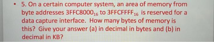 5. On a certain computer system, an area of memory from byte addresses 3FFC800016 to 3FFCFFFF16 is reserved fora data capture interface. How many bytes of memory is this? Give your answer (a) in decimal in bytes and (b) in decimal in KB? .
