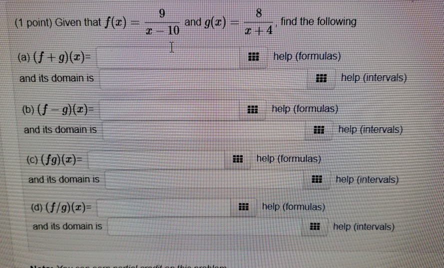 (1 point) Given that f(x)-z-10 and g(z) = 4, find the following help (formulas) and its domain is i help (intervals) (b) (f g)(x) and its domain is help (formulas) ili help (intervals) (c) (fg) (r) iii help (formulas) and its domain is i help (intervals) li help (formulas) and its domain is i help (intervals)