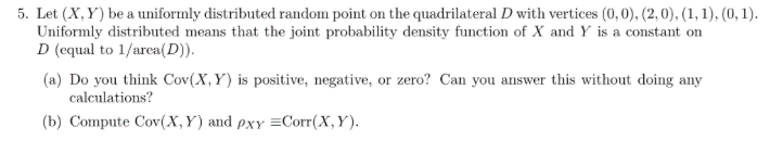 5. Let (X, Y) be a uniformly distributed random point on the quadrilateral D with vertices (0,0), (2,0),(1,1), (0,1) Uniformly distributed means that the joint probability density function of X and Y is a constant on D (equal to 1/area(D)). (a) Do you think Cov(X, Y) is positive, negative, or zero? Can you answer this without doing any calculations? (b) Compute Cov(X, Y) and pxyCorr(X, Y)