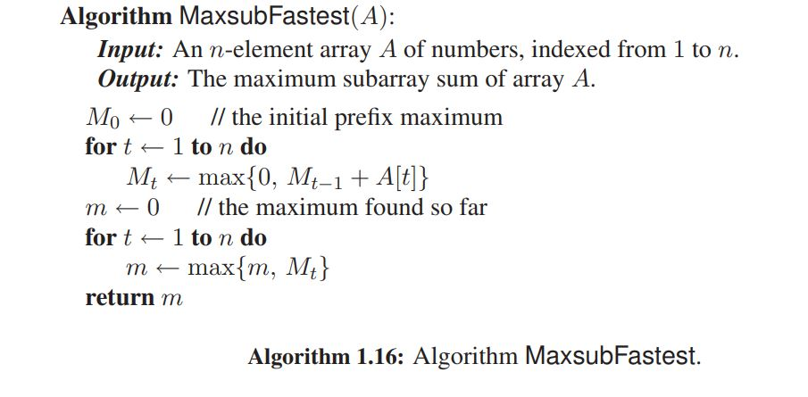 Algorithm MaxsubFastest(A): Input: An n-element array A of numbers, indexed from 1 to n. utput: The maximum subarray sum of array A Mo-0 // the initial prefix maximum fort 1 to n do m0 // the maximum found so far fort 1 to n do mmaxłm, Mt return m Algorithm 1.16: Algorithm MaxsubFastest.