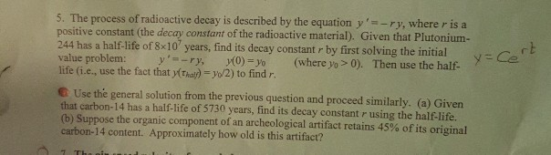 5. The process of radioactive decay is d positive constant (the decay constant of the radioactive material). Given that Plutonium- 244 has a half-life of 8x10 years, find its decay constant r by first solving the initial value problem: y, -ry, y(0)-yo (where yo > 0). Then use the half life (i.e., use the fact that y(Thal) o 2) to find r escribed by the equation y-ry, where r is a r b Use the general solution from the previous question and proceed similarly. (a) Given that carbon-14 has a half-life of 5730 years, find its decay constant r using the half-life. (b) Suppose the organic component of an archeological artifact retains 45% of its original carbon-14 content. Approximately how old is this artifact?