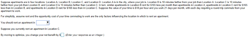 Suppose apartments are in four locations: Location A, Location B, Location C, and Location D. Location A is in the city, where your job is. Location B is 10 minutes farther from your job than Location A. Location C is 10 minutes farther from your job than Location B, and Location D is 10 minutes farther than Location C, In turn, similar apartments in LocationBent for $165 less per month than apartments in Location A, apartments in Location C rent for $165 less than in Location B, and apartments in Location D rent for $165 less than in Location C. Suppose the value of your time is $18 per hour and you work 21 days per month, with each day requiring a round-trip commute from your apartment to work. For simplicity, assume rent and the opportunity cost of your time commuting to work are the only factors influencing the location in which to rent an apartment. You should rent an apartment in Suppose you currently rent an apartment in Location C. By moving to optimize, you change your net benefit by sEnter your response as an integer.)