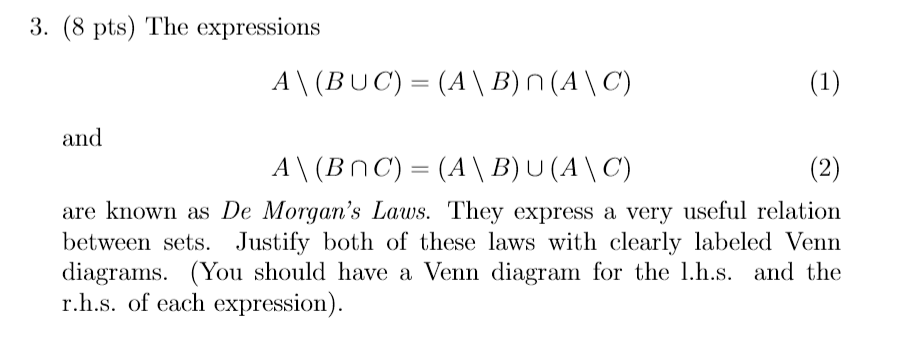 3. (8 pts) The expressions /4 \ (BUC) = (A、B) and are known as De Morgans Laws. They express a very useful relation between sets. Justify both of these laws with clearly labeled Venn diagrams. (You should have a Venn diagram for the l.h.s. and the r.h.s. of each expression)