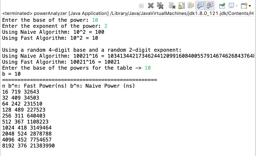 <terminated> powerAnalyzer [Java Application] /Library/Java/JavaVirtualMachines/jdk1.8.0_121.jdk/Contents/H Enter the base of the power: 10 Enter the exponent of the power: 2 Using Naive Algorithm: 102 - 100 Using Fast Algorithm: 10*2 - 10 Using a random 4-digit base and a random 2-digit exponent: Using Naive Algorithm: 10021~16- 103413442173462441209916084005579146746268437648 Using Fast Algorithm: 10021116-10021 Enter the base of the powers for the table -10 b-10 n b^n: Fast Power(ns) b*n: Naive Power (ns) 16 719 32643 32 409 34503 64 242 231510 128 489 227523 256 311 640403 512 367 1108223 1024 418 3149464 2048 524 2878788 4096 452 7754657 8192 376 21383990