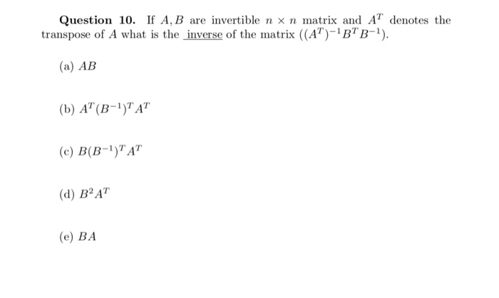 Question 10, If A, B are invertible n × n matrix and AT denotes the transpose of A what is the inverse of the matrix ((A-BB) (a) AB (b) AT(B-)TAT c) B(B-1)AT (d) B2AT (e) BA