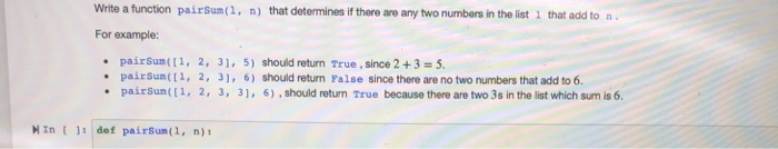 Write a function pairsum(1, n) that determines if there are any two numbers in the list 1 that add to n For example: pairSum(11, 2, 31, 5) should return True, since 2 +3 5 pairSum(, 2, 3, 6) should return False since there are no two numbers that add to 6 pairSun((1, 2, 3, 31, 6),should return True because there are two 3s in the list which sum is 6 MIn t 1 def pairsum(1, n)