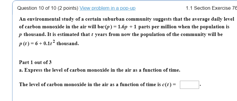 Question 10 of 10 (2 points) View problem in a pop-up An environmental study of a certain suburban community suggests that the average daily level of carbon monoxide in the air will bec(p) -1.6p + 1 parts per million when the population is p thousand. It is estimated that t years from now the population of the community will be P-6+0.112 thousand. 1.1 Section Exercise 76 Part 1 out of 3 a. Express the level of carbon monoxide in the air as a function of time. The level of carbon monoxide in the air as a function of time is c(t) =