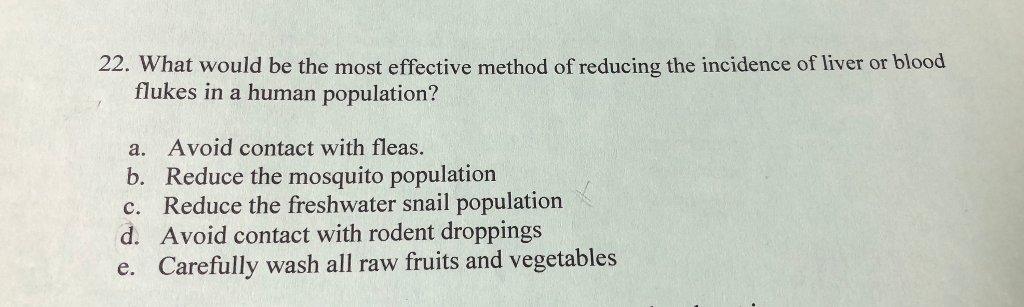 flukes in a human population? a. Avoid contact with fleas. b. Reduce the mosquito population c. Reduce the freshwater snail population d. Avoid contact with rodent droppings e. Carefully wash all raw fruits and vegetables