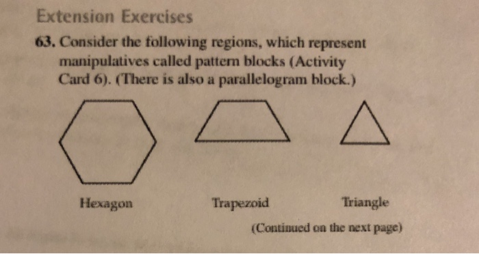 Extension Exercises 63. Consider the following regions, which represent manipulatives called pattern blocks (Activity Card 6). (There is also a parallelogram block.) Hexagon Trapezoid Triangle (Continued on the next page)
