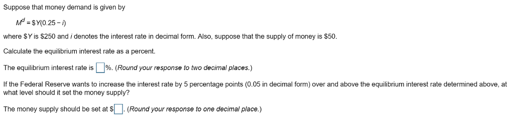 Suppose that money demand is given by where SY is $250 and i denotes the interest rate in decimal form. Also, suppose that the supply of money is $50 Calculate the equilibrium interest rate as a percent. The equilibrium interest rate is %. Round your response to two decimal places. If the Federal Reserve wants to increase the interest rate by 5 percentage points (0.05 in decimal form) over and above the equilibrium interest rate determined above, at what level should it set the money supply? The money supply should be set at s .(Round your response to one decimal place.)