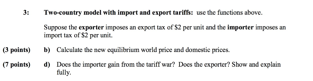 3: Two-country model with import and export tariffs: use the functions above. Suppose the exporter imposes an export tax of $2 per unit and the importer imposes an import tax of $2 per unit b) d) (3 points) Calculate the new equilibrium world price and domestic prices. (7 points) Does the importer gain from the tariff war? Does the exporter? Show and explain fully.