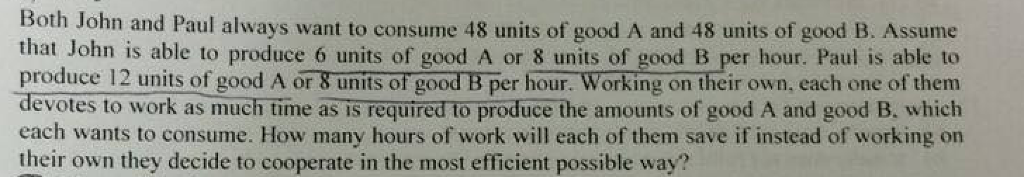 Both John and Paul always want to consume 48 units of good A and 48 units of good B. Assume that John is able to produce 6 units of good A or 8 units of good B per hour. Paul is able to produce 12 units of good A or 8 units of good B per hour. Working on their own, each one of them devotes to work as much time as is required to produce the amounts of good A and good B. which each wants to consume. How many hours of work will each of them save if instead of working on their own they decide to cooperate in the most efficient possible way?