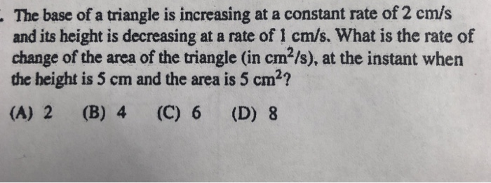 The base of a triangle is increasing at a constant rate of 2 cm/s and its height is decreasing at a rate of 1 cm/s. What is the rate of change of the area of the triangle (in cm2/s), at the instant when the height is 5 cm and the area is 5 cm2? (A) 2 (B) 4 (C) 6 (D) 8