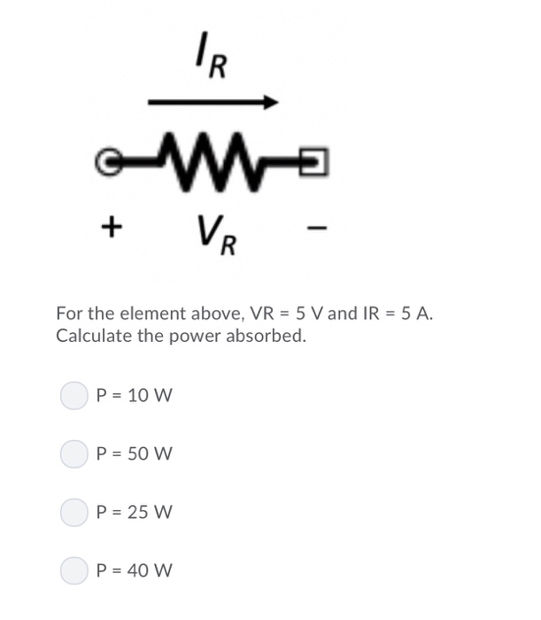 For the element above, VR 5 Vand IR Calculate the power absorbed. 5 A. P 10 W P 50 W P 25 W P 40 W