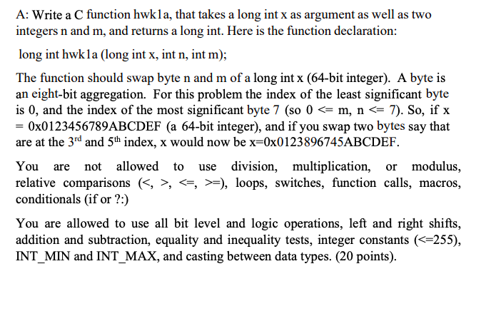 A: Write a C function hwkla, that takes a long int x as argument as well as two integers n and m, and returns a long int. Here is the function declaration: long int hwkla (long int x, int n, int m); The function should swap byte n and m of a long int x (64-bit integer). A byte is an eight-bit aggregation. For this problem the index of the least significant byte is 0, and the index of the most significant byte 7 (so 0 <= m, n <= 7). So, if x = 0x01 23456789ABCDEF (a 64-bit integer), and if you swap two bytes say that are at the 3rd and 5th index, x would now be x-0:0123896745ABCDEF You are not allowed to use division, multiplication, or modulus, relative comparisons (<, >, <ラ>-), loops, switches, function calls, macros, conditionals (if or?:) You are allowed to use all bit level and logic operations, left and right shifts, addition and subtraction, equality and inequality tests, integer constants (< 255), INT_MIN and INT_MAX, and casting between data types. (20 points).