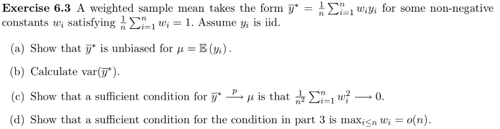 Exercise 6.3 A weighted sample mean takes the form ywi for some non-negative constants ui satisfying n Ση! wi-1. Assume yi s id. (a) Show that y* is unbiased for μ = E(%). (b) Calculate var ). (c) Show that a sufficient condition for y* μ is that (d) Show that a sufficient condition for the condition in part 3 is maxn wio(n) 흡 Σηι w--0