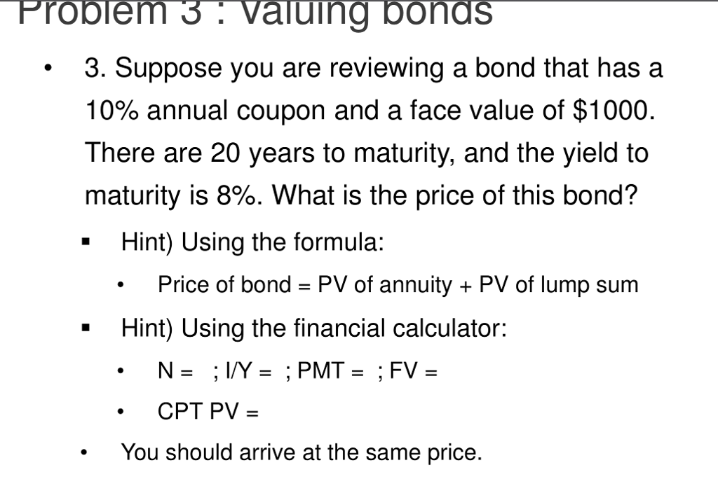 Probiem 3.valuing bonds 3. Suppose you are reviewing a bond that has a 10% annual coupon and a face value of $1000 There are