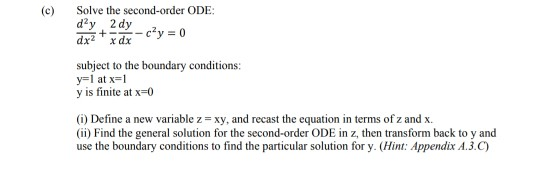 (c) Solve the second-order ODE subject to the boundary conditions: y is finite at x-0 (i) Define a new variable z xy, and recast the equation in terms of z and x (ii) Find the general solution for the second-order ODE in z, then transform back to y and use the boundary conditions to find the particular solution for y. (Hint: Appendix A.3.C)