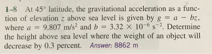1-8 At 450 latitude, the gravitational acceleration as a func- tion of elevation z above sea level is given by g = a-bz, where a = 9.807 m/s, and b 3.32 × 10-6 s-2. Determine the height above sea level where the weight of an object will decrease by 0.3 percent. Answer: 8862 nm