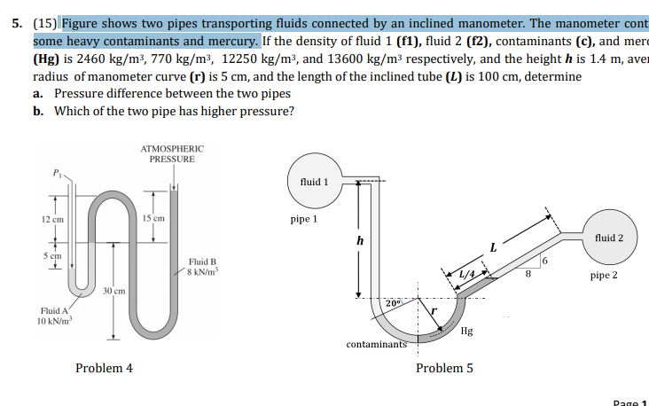 5. (15) Figure shows two pipes transporting fluids connected by an inclined manometer. The manometer cont some heavy contaminants and mercury. If the density of fluid 1 (f1), fluid 2 (f2), contaminants (c), and mer (Hg) is 2460 kg/m3, 770 kg/m3, 12250 kg/m3, and 13600 kg/m3 respectively, and the height h is 1.4 m, avei radius of manometer curve (r) is 5 cm, and the length of the inclined tube (L) is 100 cm, determine a. Pressure difference between the two pipes b. Which of the two pipe has higher pressure? ATMOSPHERIC PRESSURE fluid 1 12 cm 15 cm pipe 1 fluid 2 6 Fluid B 8 kN/m3 8 pipe 2 30 cm 20 Fluid A 10 kN/m3 contaminan Problem4 Problem 5 PagO 1