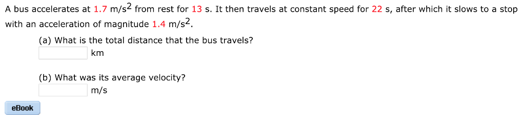 A bus accelerates at 1.7 m/s from rest for 13 s. It then travels at constant speed for 22 s, after which it slows to a stop with an acceleration of magnitude 1.4 m/s2. (a) What is the total distance that the bus travels? km (b) What was its average velocity? m/s eBook