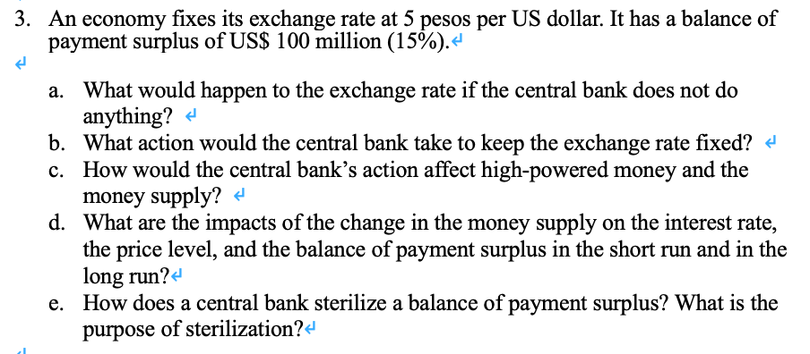 3. An economy fixes its exchange rate at 5 pesos per US dollar. It has a balance of payment surplus of US$ 100 million (15%). What would happen to the exchange rate if the central bank does not do anything? a. b. What action would the central bank take to keep the exchange rate fixed? c. How would the central banks action affect high-powered money and the money supply? What are the impacts of the change in the money supply on the interest rate, d. hand the balance of ayment sush short nun and in the long run?4 How does a central bank sterilize a balance of payment surplus? What is the purpose of sterilization?d e.