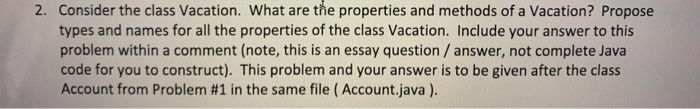 Consider the class Vacation. What are the properties and methods of a Vacation? Propose types and names for all the properties of the class Vacation. Include your answer to this problem within a comment (note, this is an essay question/ answer, not complete Java code for you to construct). This problem and your answer is to be given after the class Account from Problem #1 in the same file ( Account.java) 2.