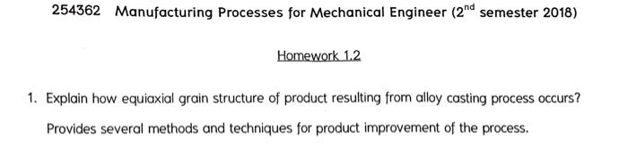 254362 Manufacturing Processes for Mechanical Engineer (2nd semester 2018) Homework 1.2 1. Explain how equiaxial grain structure of product resulting from alloy casting process occurs? Provides several methods and techniques for product improvement of the process.