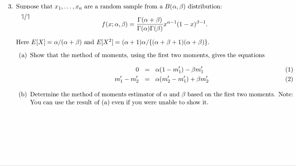 3. Suppose that xi, .. . ,xn are a random sample from a B(a, β) distribution : rat ra-1 (1-of-1. Here EIX-a/(a + β) and ElX2-(a + 1)a/((a + β + 1)(a + β)) (a) Show that the method of moments, using the first two moments, gives the equations (b) Determine the method of moments estimator of α and β based on the first two moments. Note: You can use the result of (a) even if you were unable to show it