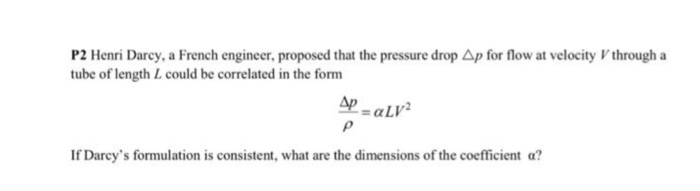 P2 Henri Darcy, a French engineer, proposed that the pressure drop Ap for flow at velocityVthrough a tube of length L could be correlated in the form Ap If Darcys formulation is consistent, what are the dimensions of the coefficient α?