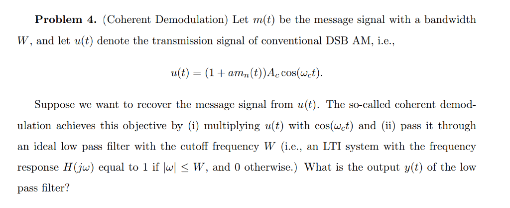 Problem 4. (Coherent Demodulation) Let m(t) be the message signal with a bandwidth W, and let u(t) denote the transmission signal of conventional DSB AM, i.e. u(t)-(1 amn(t)Accos(wt) Suppose we want to recover the message signal from u(t). The so-called coherent demod ulation achieves this objective by (i) multiplying u(t) with cos(wet) and (ii) pass it through an ideal low pass filter with the cutoff frequency W (i.e., an LTI system with the frequency response H (ja) equal to 1 if lul-W, and 0 otherwise.) What is the output y(t) of the low pass filter?