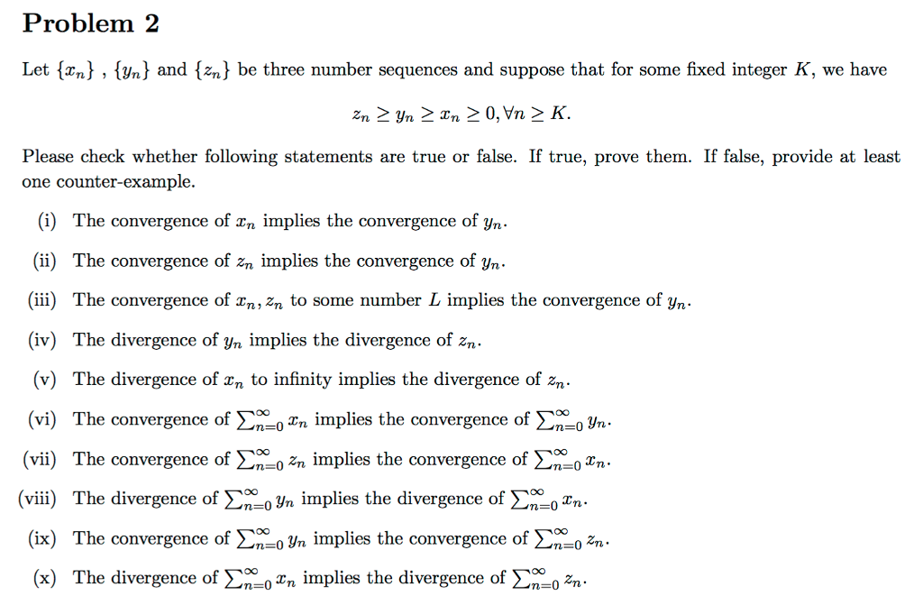 Problem 2 Let {xn) , (yn) and {zn^ be three number sequences and suppose that for some fixed integer K, we have Please check whether following statements are true or false. If true, prove them. If false, provide at least one counter-example. (i) The convergence of rn implies the convergence of yn (ii) The convergence of zn implies the convergence of yn. (ii) The convergence of n, zn to some number L implies the convergence of yn (iv) The divergence of yn implies the divergence of zn (v) The divergence of xn to infinity implies the divergence of zn (vi) The convergence of Σ000zn implies the convergence of Σ_oyn. (vii) The convergence of Ση00 zn implies the convergence of Ση00xn (viii) The divergence of Ση.oYn implies the divergence of Ση- Zn (ix) The convergence of Σ00oyn implies the convergence of Σ; zn (x) The divergence of Ση-0zn implies the divergence of Σ00ozn