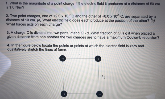 1. What is the magnitude of a point charge if the electric field it produces at a distance of 50 cm is 1.0 N/m? 2. Two point charges, one of +2.0 x 10 C and the other of +8.0 x 10-8 C, are separated by a distance of 10 cm. (a) What electric field does each produce at the position of the other? (b) What forces acts on each charge? 3. A charge Q is divided into two parts, q and Q-q. What fraction of Q is q if when placed a given distance from one another the two charges are to have a maximum Coulomb repulsion? 4. In the figure below locate the points or points at which the electric field is zero and qualitatively sketch the lines of force. eq +q