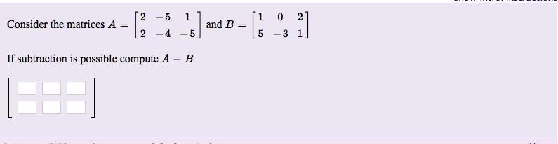 2-5 11and B = Consider the matrices A 5-3 1 If subtraction is possible compute A
