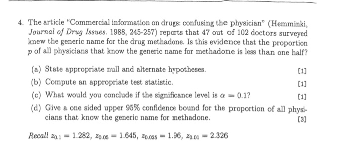 4. The article Commercial information on drugs: confusing the physician (Hemminki, Journal of Drug Issues. 1988, 245-257) reports that 47 out of 102 doctors surveyed knew the generic name for the drug methadone. Is this evidence that the proportion p of all physicians that know the generic name for methadone is less than one half? (a) State appropriate null and alternate hypotheses. (b) Compute an appropriate test statistic. 01) 01] (c) What would you conclude if the significance level is a0.1 (d) Give a one sided upper 95% confidence bound for the proportion of all phys- cians that know the generic name for methadone. Recall z0.11.282, zo.051.645, 20.025 1.96, z0.01 2.326