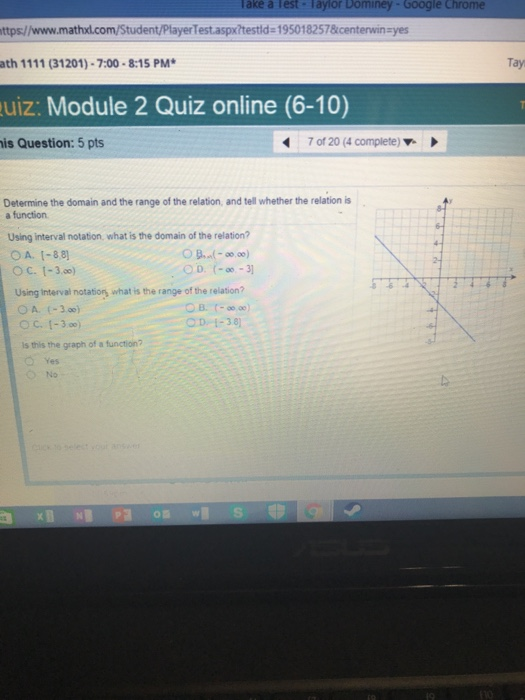 Take à Test Taylor Dominey-Google Chrome ttps://www.mathxl.com/Student/PlayerTest.aspxitestld 195018257&kcenterwinayes ath 1111 (31201)-7:00-8:15 PM Tay uiz: Module 2 Quiz online (6-10) is Question: 5 pts 7 of 20 (4 complete) Determine the domain and the range of the relation, and tell whether the relation is a function Using interval notation, what is the domain of the relation? OA. [-88] O C. 1-3.) Using Interval notation what is the range of the relation? OD-3 OD 1-38 Is this the graph of a function? o Yes No 0酉w