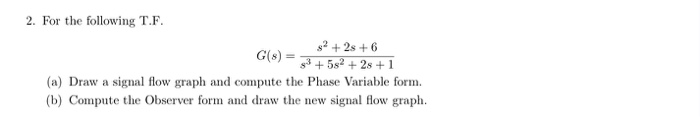 2. For the following T.F s2 +2s +6 s35s2s 1 (a) Draw a signal flow graph and compute the Phase Variable form b) Compute the Observer form and draw the new signal flow graph