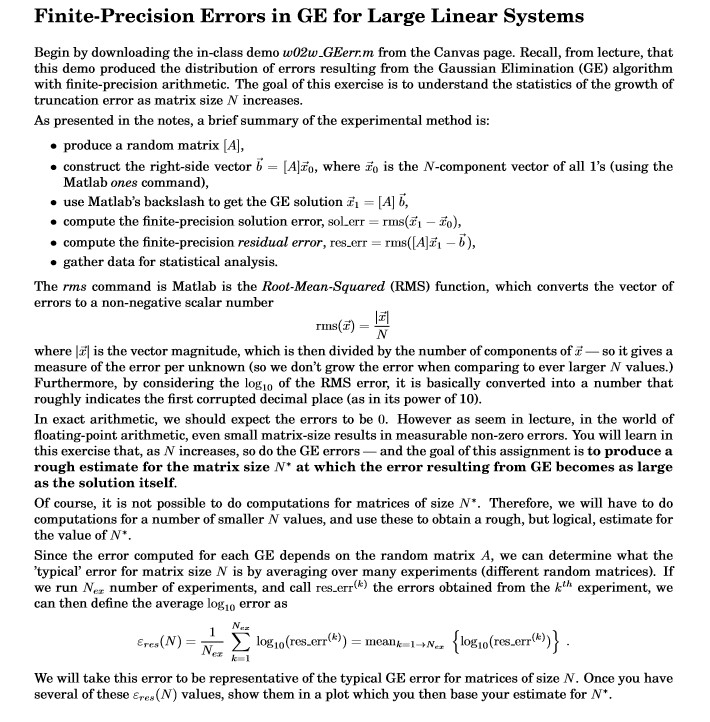 Finite-Precision Errors in GE for Large Linear Systems Begin by downloading the in-class demo w02w.GEerrm from this demo produced the distribution of errors resulting from the Gaussian Elimination (GE) algorithm with finite-precision arithmetic. The goal of this exercise is to understand the statistics of the growth of truncation error as matrix size N increases. the Canvas page. Recall, from lecture, that As presented in the notes, a brief summary of the experimental method is produce a random matrix [A, construct the right-side vector b = [Alz0, where zo is the N-component vector of all 1s (using the Matlab ones command), use Matlabs backslash to get the GE solution-[A] b, . compute the finite-precision solution error, sol-err-rms(,-z), . compute the finite-precision residual error, res.err rms([A b), o gather data for statistical analysis. The rms command is Matlab is the Root-Mean-Squared (RMS) function, which converts the vector of errors to a non-negative scalar number 1피 rms(E) where is the vector magnitude, which is then divided by the number of components ofso it gives a measure of the error per unknown (so we dont grow the error when comparing to ever larger N values.) Furthermore, by considering the logio of the RMS error, it is basically converted into a number that roughly indicates the first corrupted decimal place (as in its power of 10) In exact arithmetic, we should expect the errors to be 0. However as seem in lecture, in the world of floating-point arithmetic, even small matrix-size results in measurable non-zero errors. You will learn in this exercise that, as N increases, so do the GE errors and the goal of this assignment is to produce a rough estimate for the matrix size N* at which the error resulting from GE becomes as large as the solution itself Of course, it is not possible to do computations for matrices of size N*. Therefore, we will have to do computations for a number of smaller N values, and use these to obtain a rough, but logical, estimate for the value of N*. Since the error computed for each GE depends on the random matrix A, we can determine what the typical error for matrix size N is by averaging over many experiments (different random matrices). If we run Ner number of experiments, and call res err() the errors obtained from the kth experiment, we can then define the average logio error as eres errl) We will take this error to be representative of the typical GE error for matrices of size N. Once you have several of these Ere (N) values, show them in a plot which you then base your estimate for N*