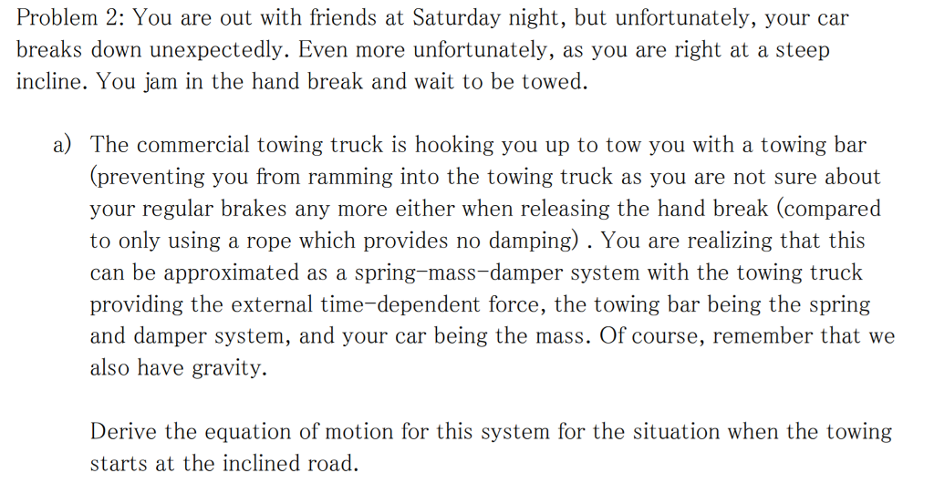 Problem 2: You are out with friends at Saturday night, but unfortunately, your car breaks down unexpectedly. Even more unfortunately, as you are right at a steep incline. You jam in the hand break and wait to be towed a) The commercial towing truck is hooking you up to tow you with a towing bar (preventing you from ramming into the towing truck as you are not sure about your regular brakes any more either when releasing the hand break (compared to only using a rope which provides no damping). You are realizing that this can be approximated as a spring-mass-damper system with the towing truck g the external time-dependent force, the towing bar being the spring and damper system, and your car being the mass. Of course, remember that we also have gravity. Derive the equation of motion for this system for the situation when the towing starts at the inclined road