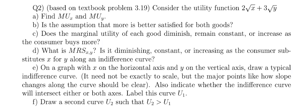 Q2) (based on textbook problem 3.19) Consider the utility function 2Vx +3v/y a) Find MU and MU b) Is the assumption that more is better satisfied for both goods? c) Does the marginal utility of each good diminish, remain constant, or increase as the consumer buys more? d) What is MR.Sa,y? Is it diminishing, constant, or increasing as the consumer sub- stitutes x for y along an indifference curve? e) On a graph with r on the horizontal axis and y on the vertical axis, draw a typical indifference curve. (It need not be exactly to scale, but the major points like how slope changes along the curve should be clear). Also indicate whether the indifference curve will intersect either or both axes. Label this curve U f) Draw a second curve U2 such that U2 > Ui