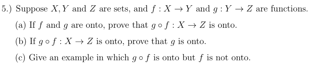 5) Suppose x, y and Z are sets, and f : X → y and g : y → Z are functions. (a) If f and g are onto, prove that go f : X → Z is onto. (b) If gof : X → Z is onto, prove that g is onto. (c) Give an example in which g o f is onto but f is not onto.