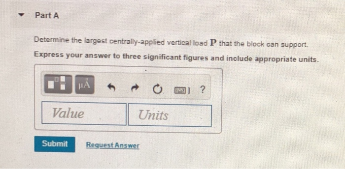▼ Part A Determine the largest centrally-applied vertical load P that the block can support. xpress your answer to three significant figures and include appropriate units Value Units Submit RequestAnswer
