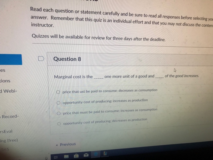 Read each question or statement carefully and be sure to read all responses before selecting yo answer. Remember that this quiz is an individual effort and that you may not discuss the conten instructor. Quizzes will be available for review for three days after the deadline. DQuestion 8 es Marginal cost is the one more unit of a good and of the good increases. tions O price that ust be paid to consume: decreases as consumption O opportunity cost of producing: increases as production O price that must be paid to consume: increases as consumption O opportunity cost of producing: decreases as production d Webi- Record- rsEval ing (free) Previous