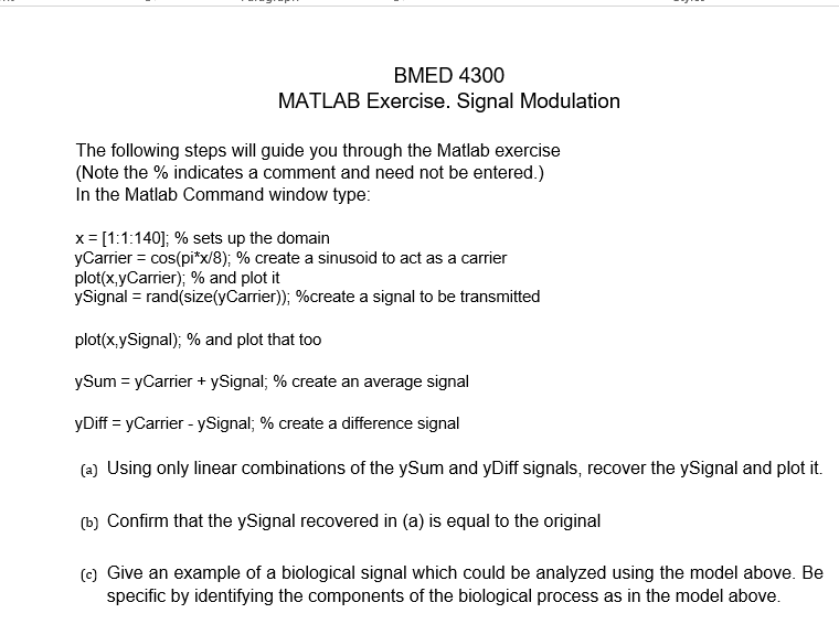 BMED 4300 MATLAB Exercise. Signal Modulation The following steps will guide you through the Matlab exercise (Note the % indicates a comment and need not be entered.) In the Matlab Command window type: x : [1:1:140; % sets up the domain yCarrier : cos(pi*x/8); % create a sinusoid to act as a carrier plot(x,yCarrier): 96 and plot it ySigna-rand(size(yCarrier)); %create a signal to be transmitted plot(x,ySignal); % and plot that too ySum-yCarrier + ySignal, 96 create an average signal yDiff-yCarrier-ySignal: % create a difference signal a) Using only linear combinations of the ySum and yDiff signals, recover the ySignal and plot it. b) Confirm that the ySignal recovered in (a) is equal to the original (e) Give an example of a biological signal which could be analyzed using the model above. Be specific by identifying the components of the biological process as in the model above.