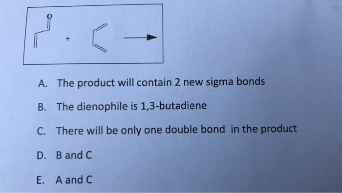 A. The product will contain 2 new sigma bonds B. The dienophile is 1,3-butadiene C. There will be only one double bond in the product D. B and C E. Aand C