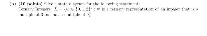 (b) (10 points) Give a state diagram for the following statement: Ternary Integers: L = {w E {0, 1,2) : w is a ternary representation of an integer that is a multiple of 3 but not a multiple of 9)